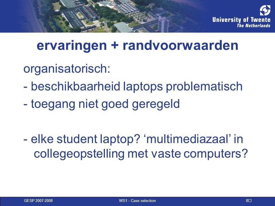GESP 2007-2008 WS1 - Case selection 8 ervaringen + randvoorwaarden organisatorisch: - beschikbaarheid laptops problematisch - toegang niet goed geregeld - elke student laptop.