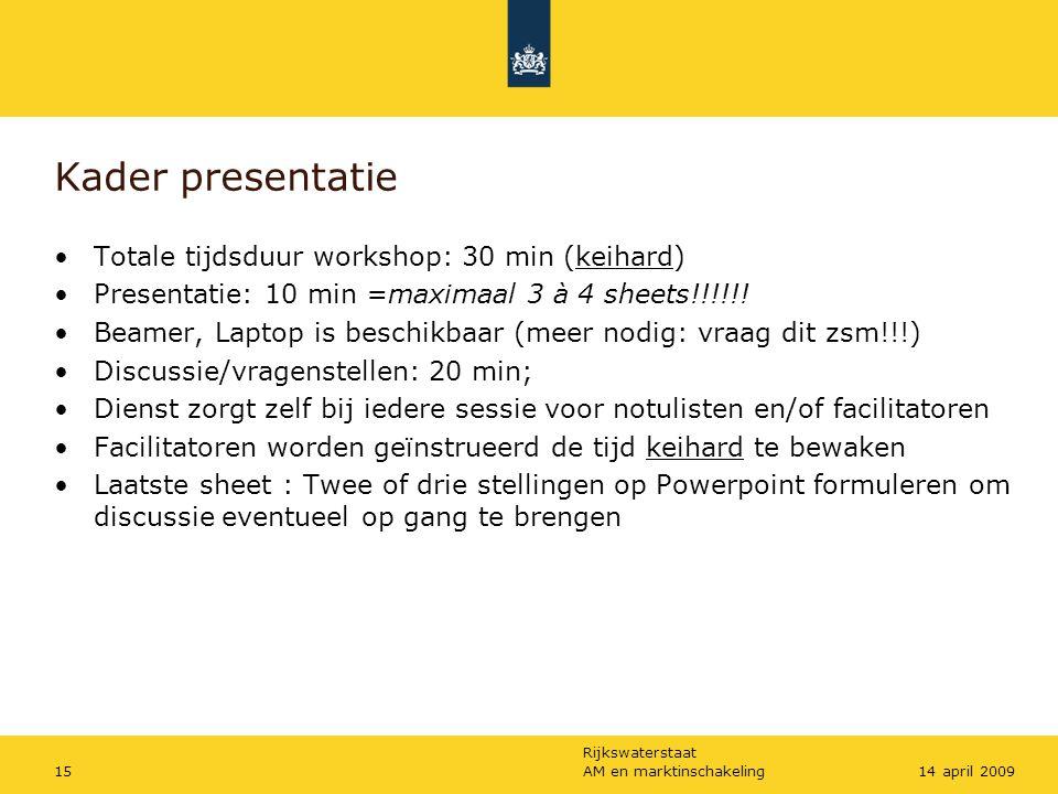 Rijkswaterstaat AM en marktinschakeling1514 april 2009 Kader presentatie Totale tijdsduur workshop: 30 min (keihard) Presentatie: 10 min =maximaal 3 à