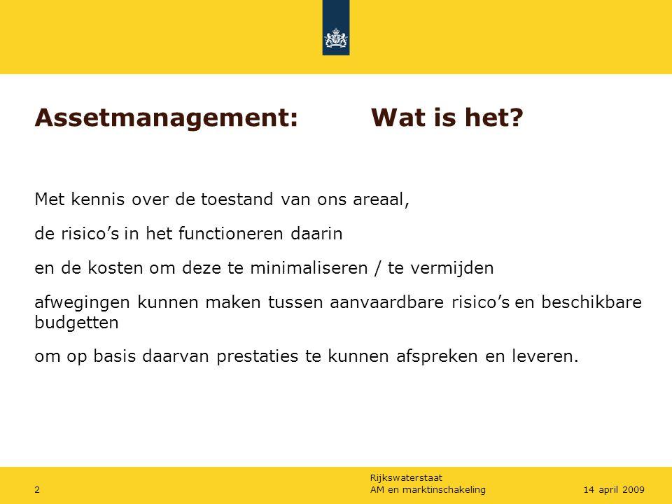Rijkswaterstaat AM en marktinschakeling214 april 2009 Assetmanagement:Wat is het? Met kennis over de toestand van ons areaal, de risico's in het funct
