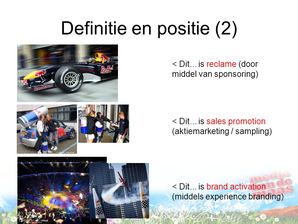 Definitie en positie (2) < Dit... is reclame (door middel van sponsoring) < Dit... is sales promotion (aktiemarketing / sampling) < Dit... is brand ac