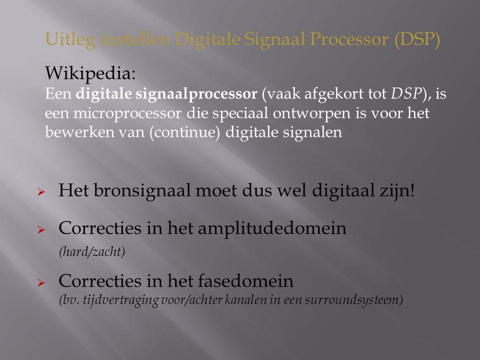 Wikipedia: Een digitale signaalprocessor (vaak afgekort tot DSP ), is een microprocessor die speciaal ontworpen is voor het bewerken van (continue) digitale signalen Uitleg instellen Digitale Signaal Processor (DSP)  Correcties in het amplitudedomein (hard/zacht)  Het bronsignaal moet dus wel digitaal zijn.