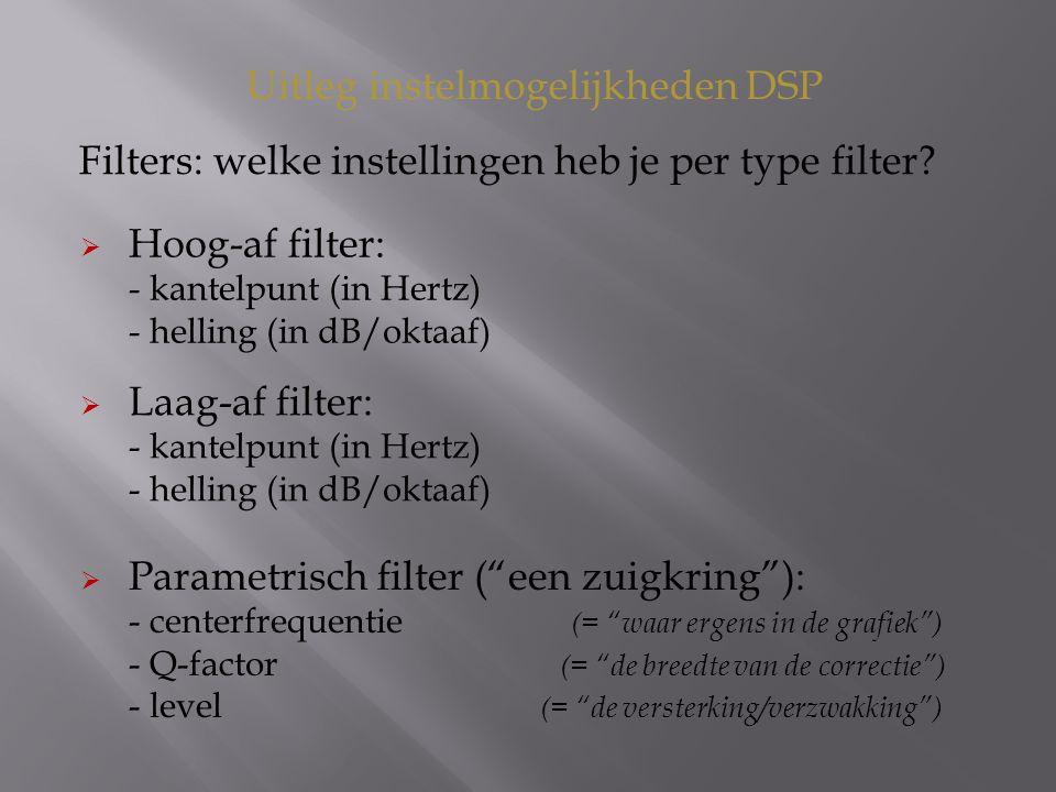 Filters: welke instellingen heb je per type filter? Uitleg instelmogelijkheden DSP  Hoog-af filter: - kantelpunt (in Hertz) - helling (in dB/oktaaf)