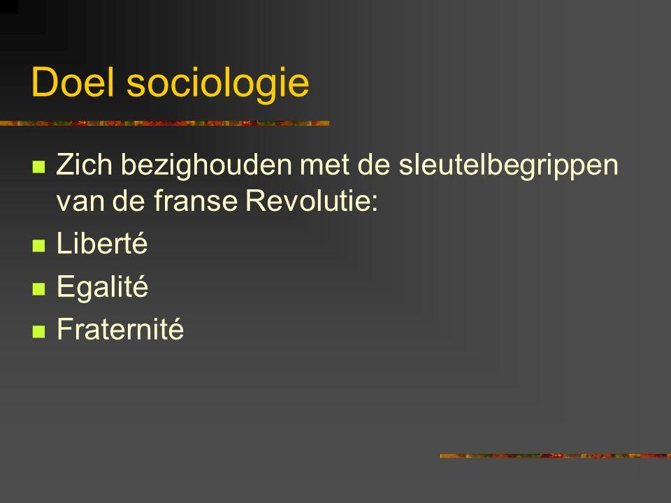 Doel sociologie Zich bezighouden met de sleutelbegrippen van de franse Revolutie: Liberté Egalité Fraternité