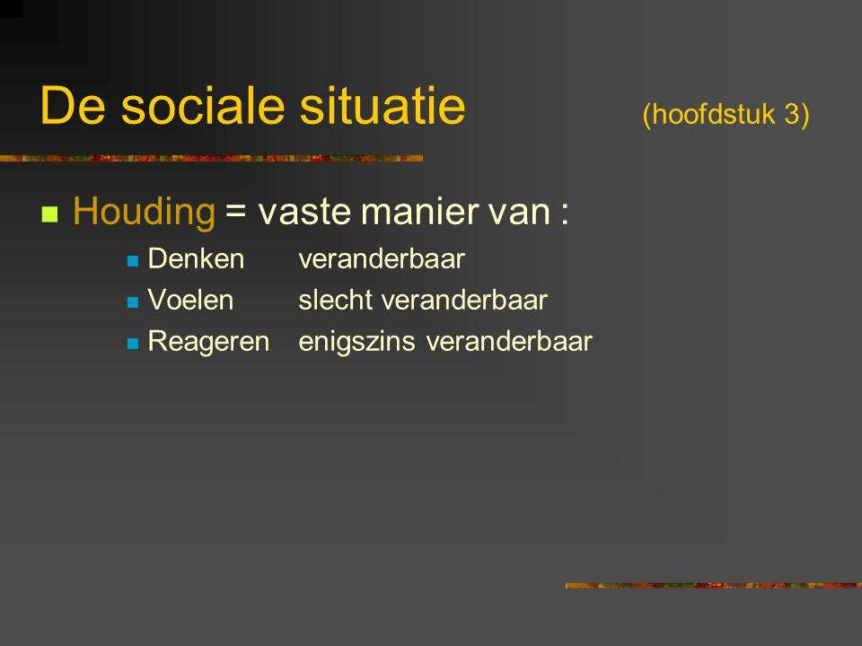 De sociale situatie (hoofdstuk 3) Houding = vaste manier van : Denkenveranderbaar Voelenslecht veranderbaar Reagerenenigszins veranderbaar