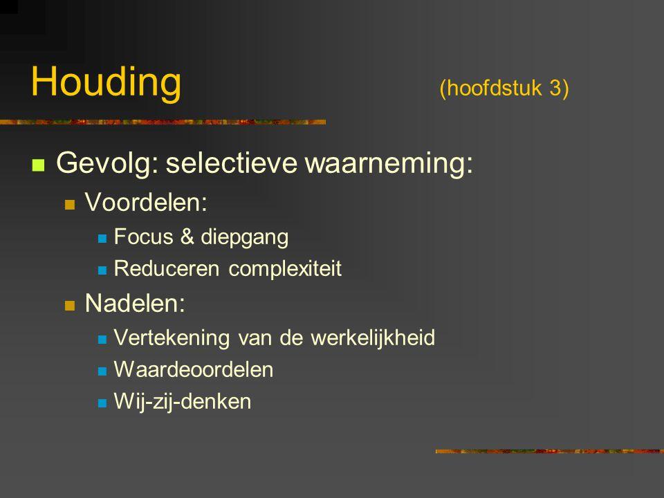Houding (hoofdstuk 3) Gevolg: selectieve waarneming: Voordelen: Focus & diepgang Reduceren complexiteit Nadelen: Vertekening van de werkelijkheid Waar