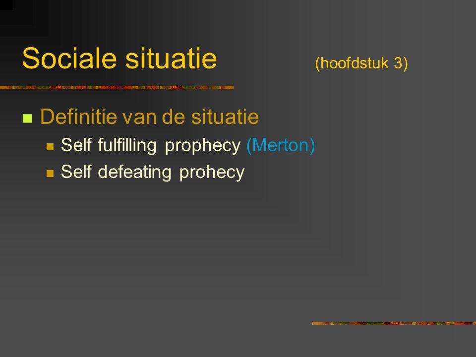 Sociale situatie (hoofdstuk 3) Definitie van de situatie Self fulfilling prophecy (Merton) Self defeating prohecy