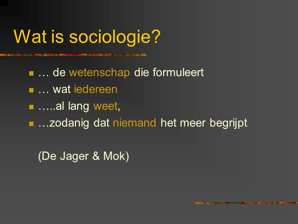 Wat is sociologie? … de wetenschap die formuleert … wat iedereen …..al lang weet, …zodanig dat niemand het meer begrijpt (De Jager & Mok)