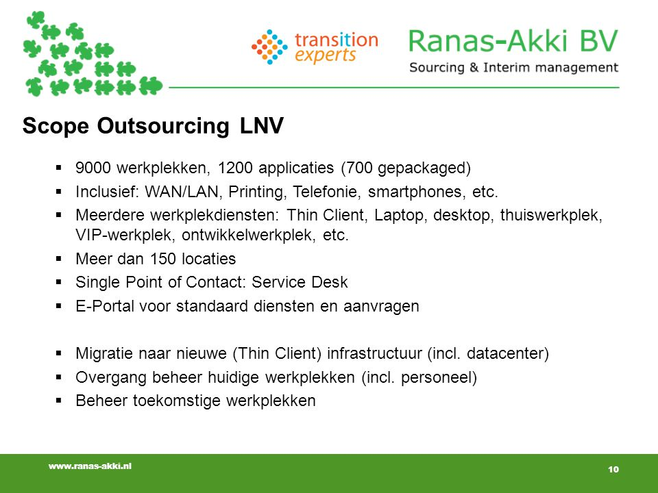 10 www.ranas-akki.nl Scope Outsourcing LNV  9000 werkplekken, 1200 applicaties (700 gepackaged)  Inclusief: WAN/LAN, Printing, Telefonie, smartphone