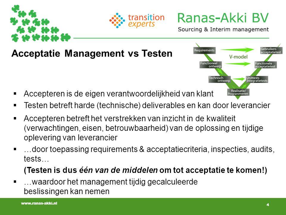 www.ranas-akki.nl Acceptatie Management vs Testen  Accepteren betreft het verstrekken van inzicht in de kwaliteit (verwachtingen, eisen, betrouwbaarheid) van de oplossing en tijdige oplevering van leverancier  …door toepassing requirements & acceptatiecriteria, inspecties, audits, tests… (Testen is dus één van de middelen om tot acceptatie te komen!)  …waardoor het management tijdig gecalculeerde beslissingen kan nemen 4  Accepteren is de eigen verantwoordelijkheid van klant  Testen betreft harde (technische) deliverables en kan door leverancier