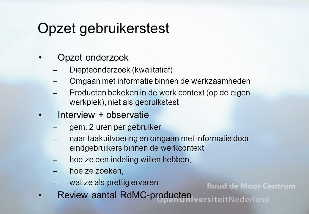 Opzet gebruikerstest Opzet onderzoek –Diepteonderzoek (kwalitatief) –Omgaan met informatie binnen de werkzaamheden –Producten bekeken in de werk context (op de eigen werkplek), niet als gebruikstest Interview + observatie –gem.