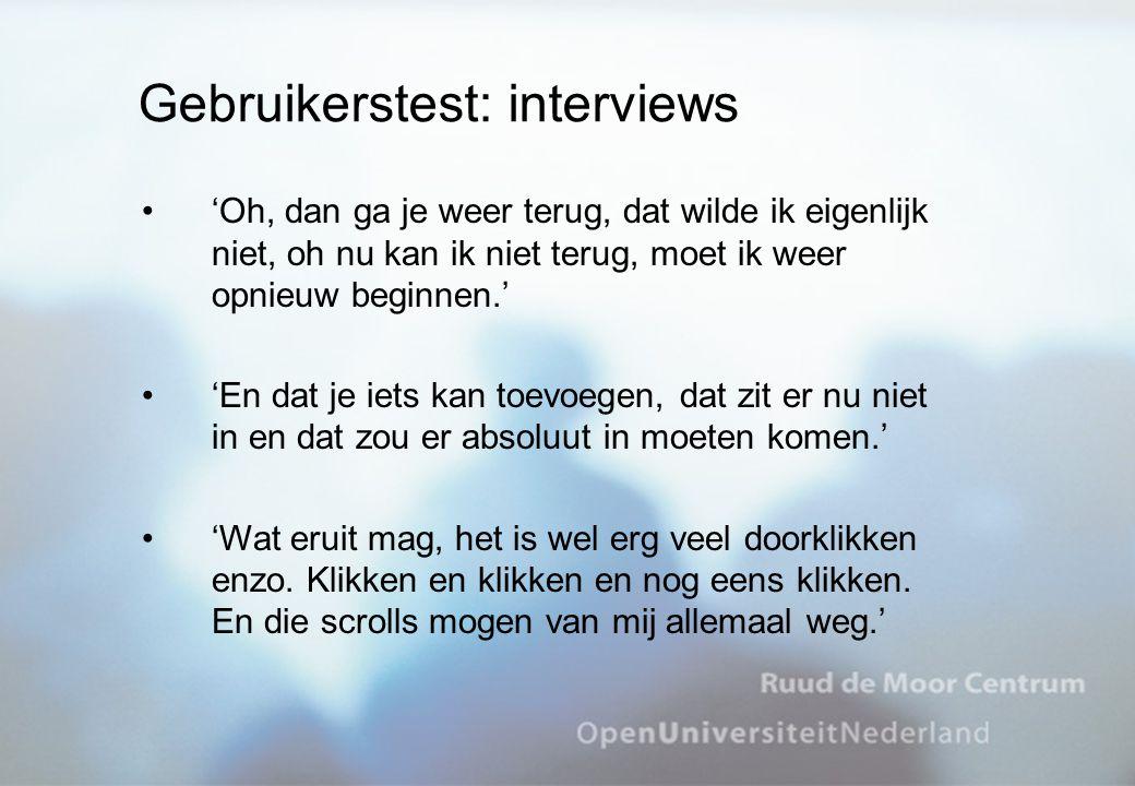 Gebruikerstest: interviews 'Oh, dan ga je weer terug, dat wilde ik eigenlijk niet, oh nu kan ik niet terug, moet ik weer opnieuw beginnen.' 'En dat je