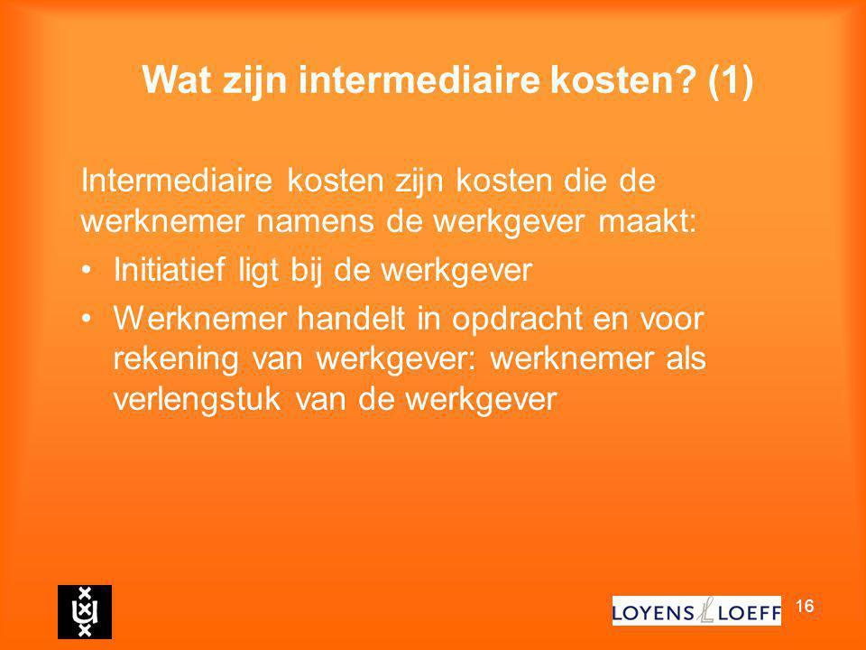 16 Wat zijn intermediaire kosten? (1) Intermediaire kosten zijn kosten die de werknemer namens de werkgever maakt: Initiatief ligt bij de werkgever We