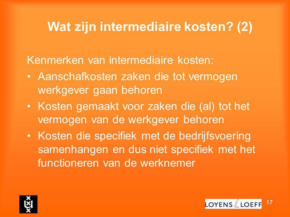 17 Wat zijn intermediaire kosten? (2) Kenmerken van intermediaire kosten: Aanschafkosten zaken die tot vermogen werkgever gaan behoren Kosten gemaakt