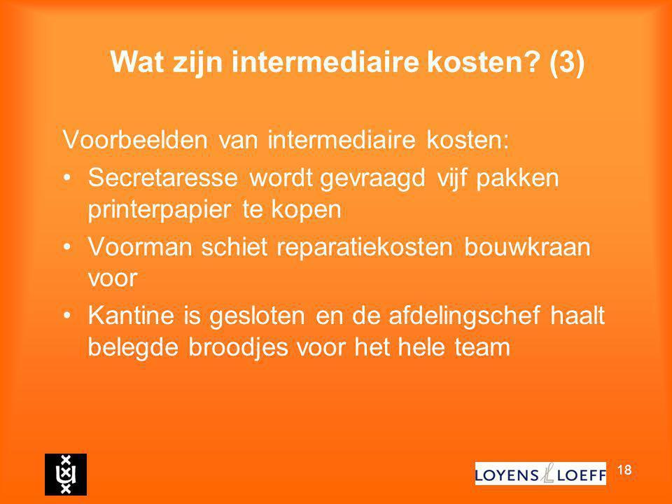 18 Wat zijn intermediaire kosten? (3) Voorbeelden van intermediaire kosten: Secretaresse wordt gevraagd vijf pakken printerpapier te kopen Voorman sch