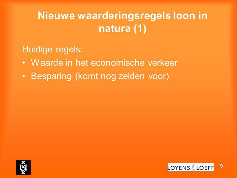 19 Nieuwe waarderingsregels loon in natura (1) Huidige regels: Waarde in het economische verkeer Besparing (komt nog zelden voor)