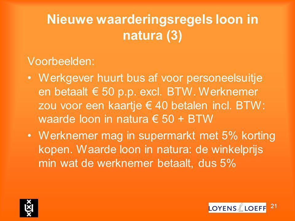 21 Nieuwe waarderingsregels loon in natura (3) Voorbeelden: Werkgever huurt bus af voor personeelsuitje en betaalt € 50 p.p. excl. BTW. Werknemer zou