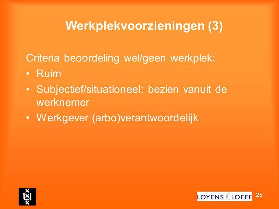 25 Werkplekvoorzieningen (3) Criteria beoordeling wel/geen werkplek: Ruim Subjectief/situationeel: bezien vanuit de werknemer Werkgever (arbo)verantwo