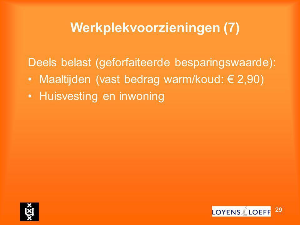 29 Werkplekvoorzieningen (7) Deels belast (geforfaiteerde besparingswaarde): Maaltijden (vast bedrag warm/koud: € 2,90) Huisvesting en inwoning