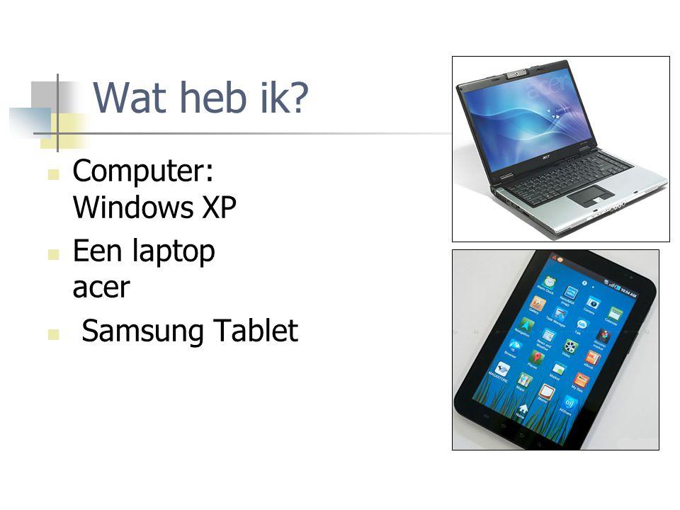 Wat heb ik? Computer: Windows XP Een laptop acer Samsung Tablet