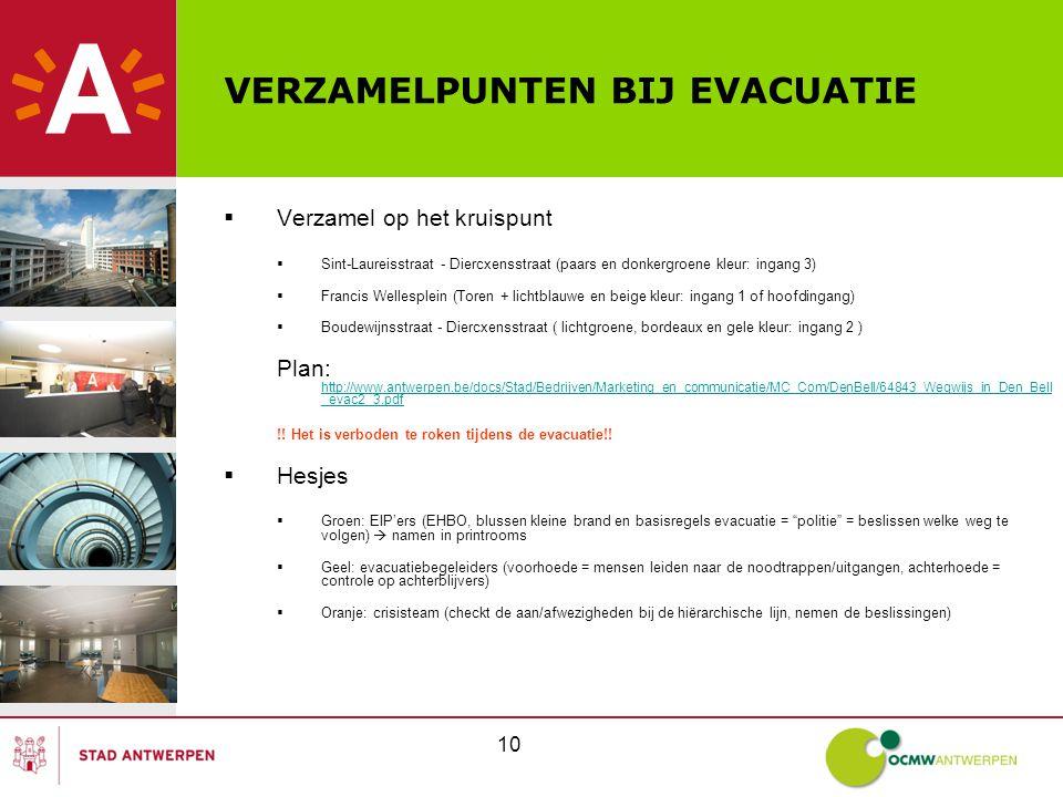 10 VERZAMELPUNTEN BIJ EVACUATIE  Verzamel op het kruispunt  Sint-Laureisstraat - Diercxensstraat (paars en donkergroene kleur: ingang 3)  Francis Wellesplein (Toren + lichtblauwe en beige kleur: ingang 1 of hoofdingang)  Boudewijnsstraat - Diercxensstraat ( lichtgroene, bordeaux en gele kleur: ingang 2 ) Plan: http://www.antwerpen.be/docs/Stad/Bedrijven/Marketing_en_communicatie/MC_Com/DenBell/64843_Wegwijs_in_Den_Bell _evac2_3.pdf http://www.antwerpen.be/docs/Stad/Bedrijven/Marketing_en_communicatie/MC_Com/DenBell/64843_Wegwijs_in_Den_Bell _evac2_3.pdf !.
