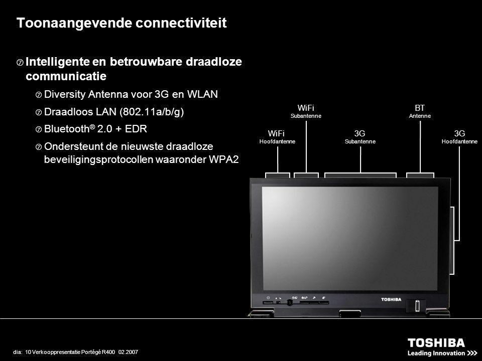 dia: 10 Verkooppresentatie Portégé R400 02.2007  Intelligente en betrouwbare draadloze communicatie  Diversity Antenna voor 3G en WLAN  Draadloos LAN (802.11a/b/g)  Bluetooth ® 2.0 + EDR  Ondersteunt de nieuwste draadloze beveiligingsprotocollen waaronder WPA2 WiFi Hoofdantenne WiFi Subantenne 3G Subantenne BT Antenne 3G Hoofdantenne Toonaangevende connectiviteit