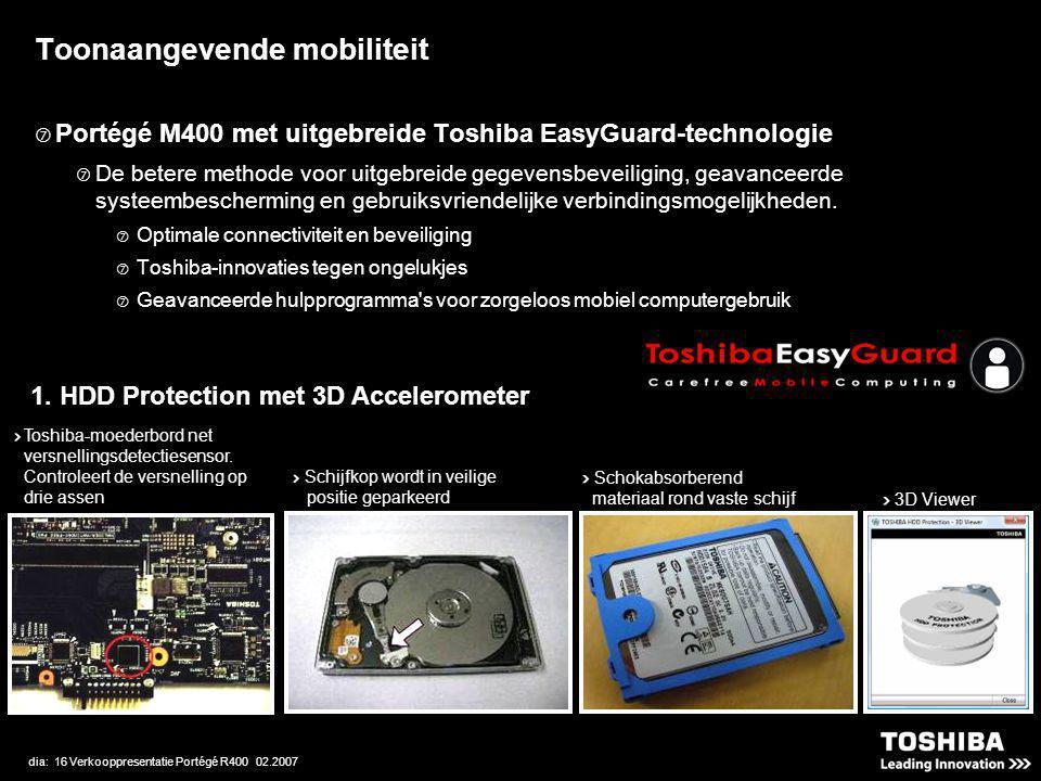dia: 16 Verkooppresentatie Portégé R400 02.2007 Toonaangevende mobiliteit  Portégé M400 met uitgebreide Toshiba EasyGuard-technologie  De betere methode voor uitgebreide gegevensbeveiliging, geavanceerde systeembescherming en gebruiksvriendelijke verbindingsmogelijkheden.