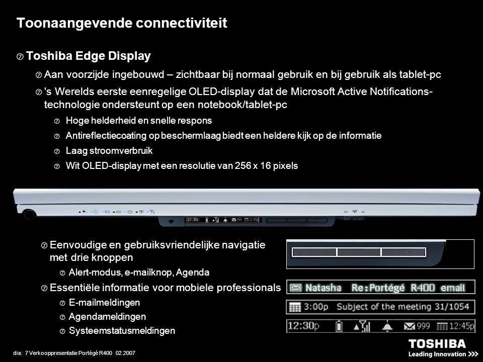 dia: 7 Verkooppresentatie Portégé R400 02.2007 Toonaangevende connectiviteit  Toshiba Edge Display  Aan voorzijde ingebouwd – zichtbaar bij normaal gebruik en bij gebruik als tablet-pc  s Werelds eerste eenregelige OLED-display dat de Microsoft Active Notifications- technologie ondersteunt op een notebook/tablet-pc  Hoge helderheid en snelle respons  Antireflectiecoating op beschermlaag biedt een heldere kijk op de informatie  Laag stroomverbruik  Wit OLED-display met een resolutie van 256 x 16 pixels  Eenvoudige en gebruiksvriendelijke navigatie met drie knoppen  Alert-modus, e-mailknop, Agenda  Essentiële informatie voor mobiele professionals  E-mailmeldingen  Agendameldingen  Systeemstatusmeldingen