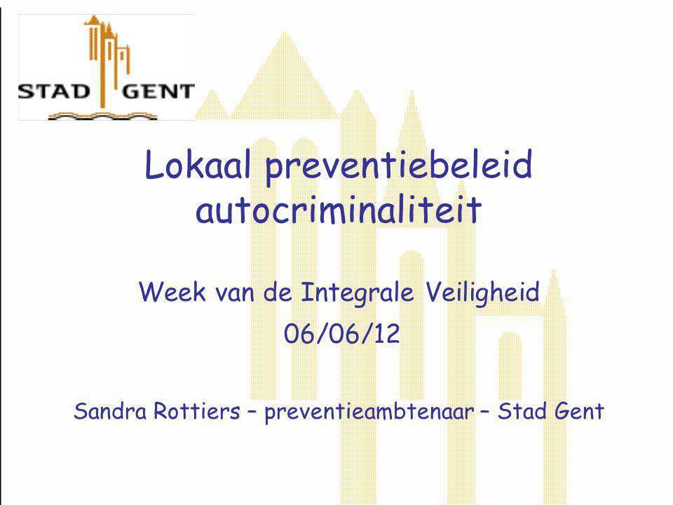 Lokaal preventiebeleid autocriminaliteit Week van de Integrale Veiligheid 06/06/12 Sandra Rottiers – preventieambtenaar – Stad Gent