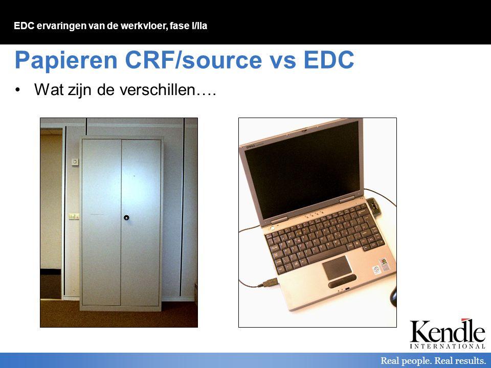 EDC ervaringen van de werkvloer, fase I/IIa Real people. Real results. Papieren CRF/source vs EDC Wat zijn de verschillen….