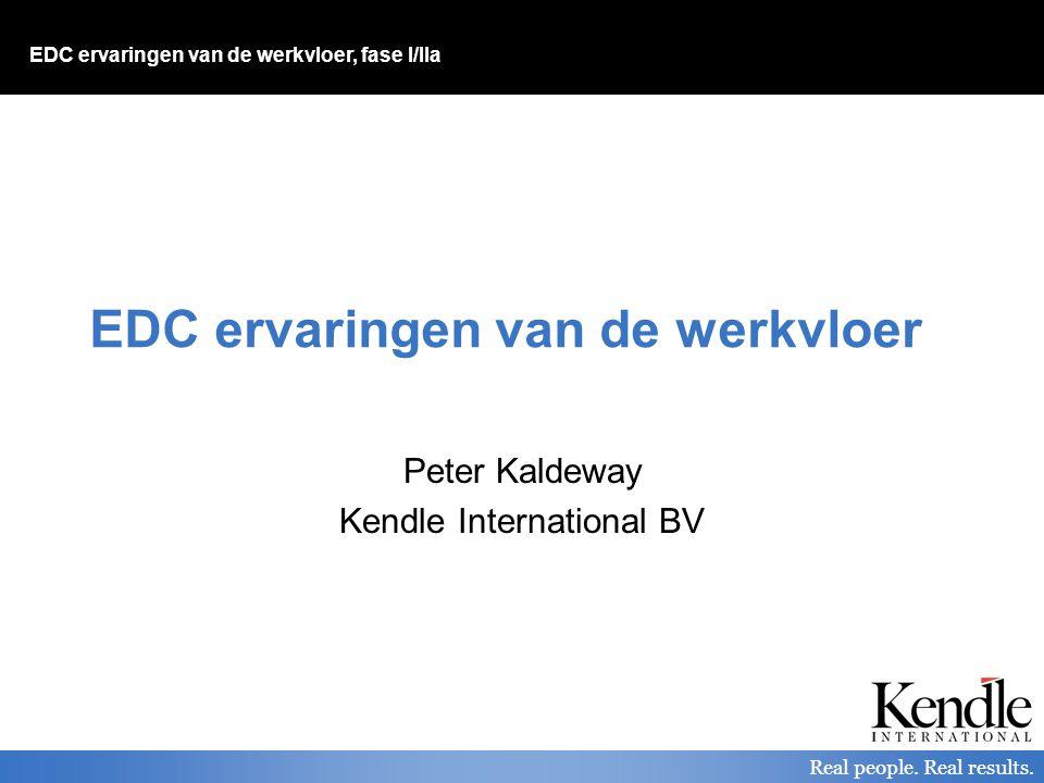 EDC ervaringen van de werkvloer, fase I/IIa Real people. Real results. EDC ervaringen van de werkvloer Peter Kaldeway Kendle International BV