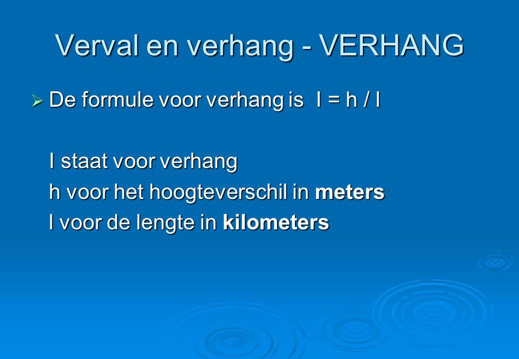 Verval en verhang - VERHANG  De formule voor verhang is I = h / l I staat voor verhang h voor het hoogteverschil in meters l voor de lengte in kilome