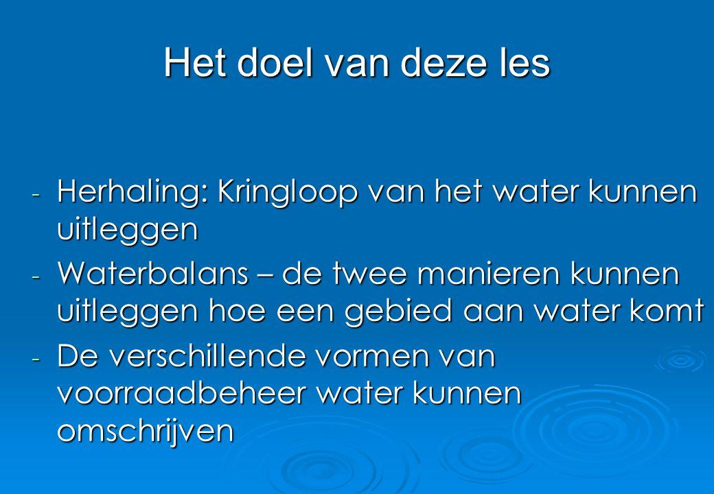 Het doel van deze les - Herhaling: Kringloop van het water kunnen uitleggen - Waterbalans – de twee manieren kunnen uitleggen hoe een gebied aan water
