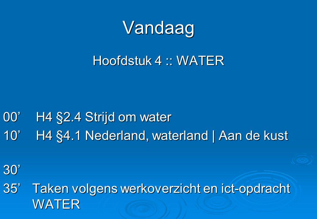 Vandaag Hoofdstuk 4 :: WATER 00' H4 §2.4 Strijd om water 10' H4 §4.1 Nederland, waterland | Aan de kust 30' 35'Taken volgens werkoverzicht en ict-opdr