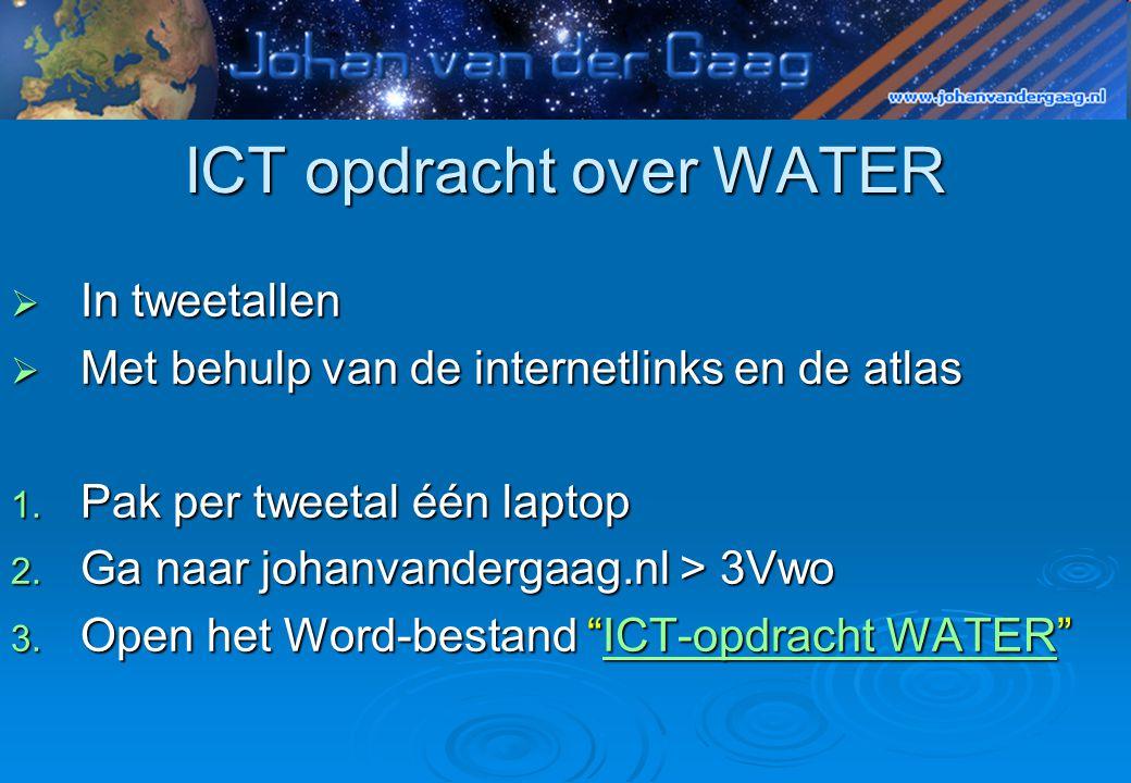 ICT opdracht over WATER  In tweetallen  Met behulp van de internetlinks en de atlas 1. Pak per tweetal één laptop 2. Ga naar johanvandergaag.nl > 3V
