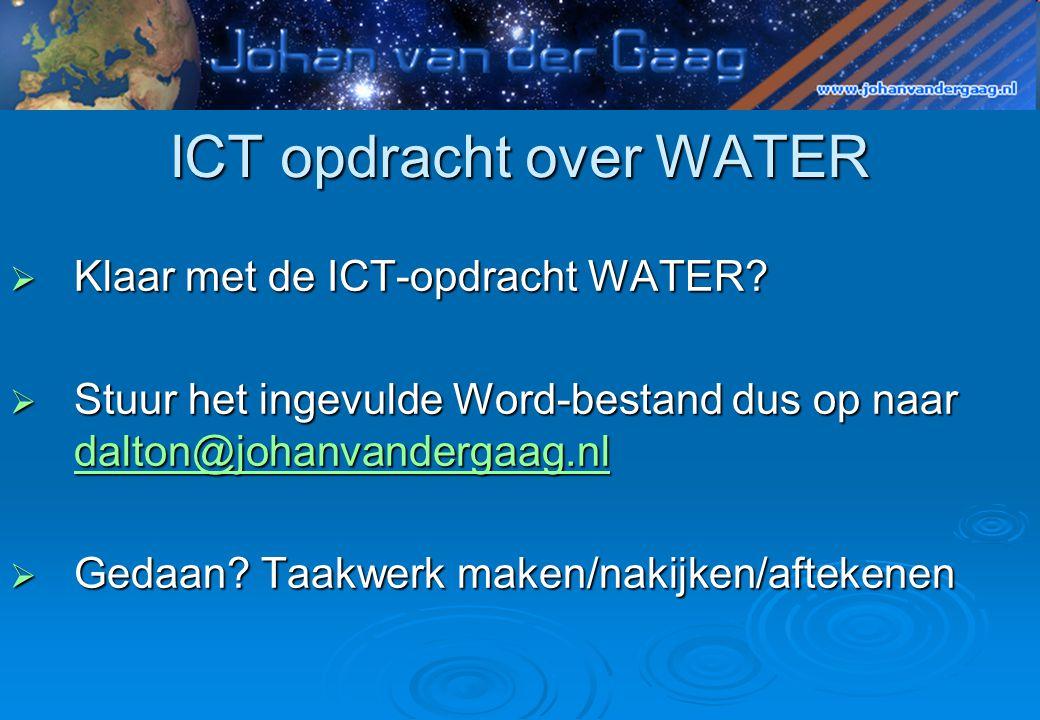 ICT opdracht over WATER  Klaar met de ICT-opdracht WATER?  Stuur het ingevulde Word-bestand dus op naar dalton@johanvandergaag.nl dalton@johanvander
