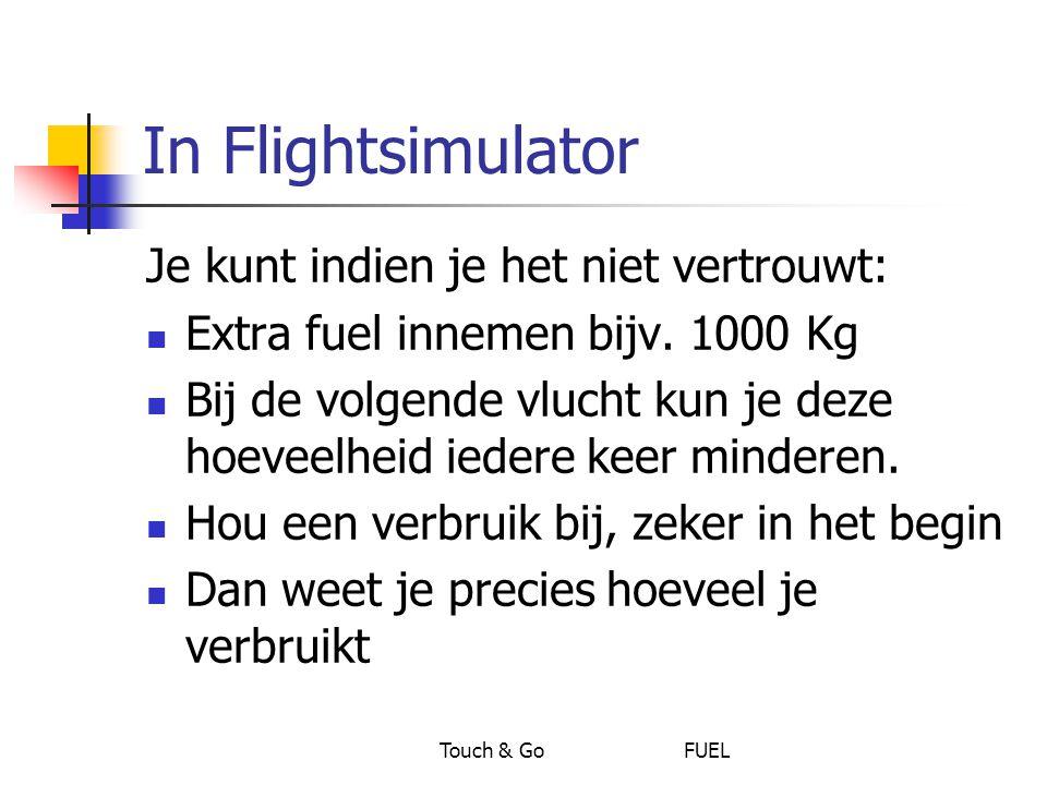 Touch & Go FUEL In Flightsimulator Je kunt indien je het niet vertrouwt: Extra fuel innemen bijv. 1000 Kg Bij de volgende vlucht kun je deze hoeveelhe