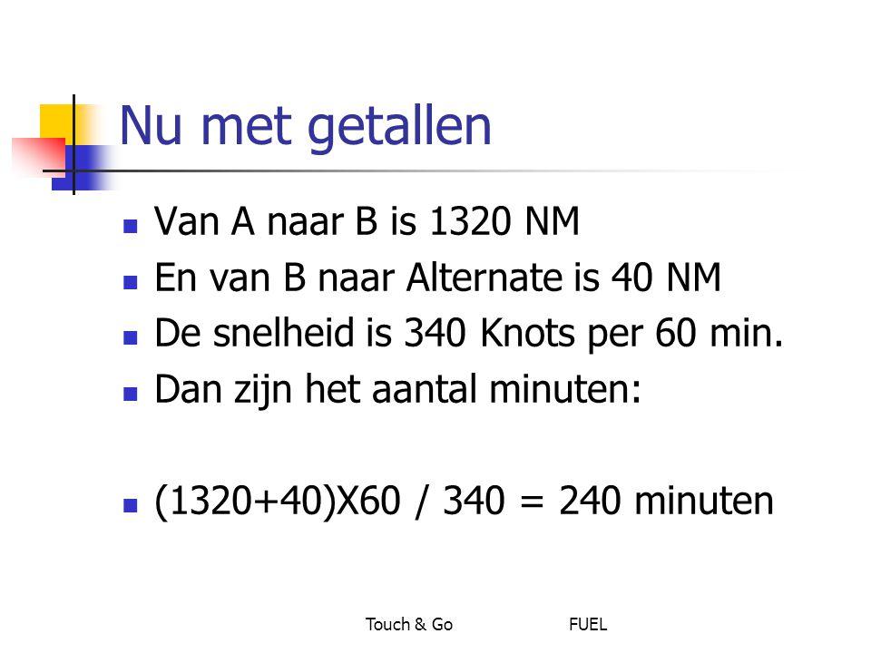 Touch & Go FUEL Nu met getallen Van A naar B is 1320 NM En van B naar Alternate is 40 NM De snelheid is 340 Knots per 60 min. Dan zijn het aantal minu