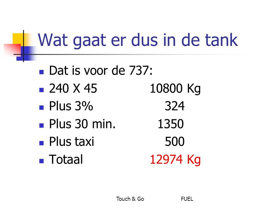 Touch & Go FUEL Wat gaat er dus in de tank Dat is voor de 737: 240 X 45 10800 Kg Plus 3% 324 Plus 30 min. 1350 Plus taxi 500 Totaal 12974 Kg