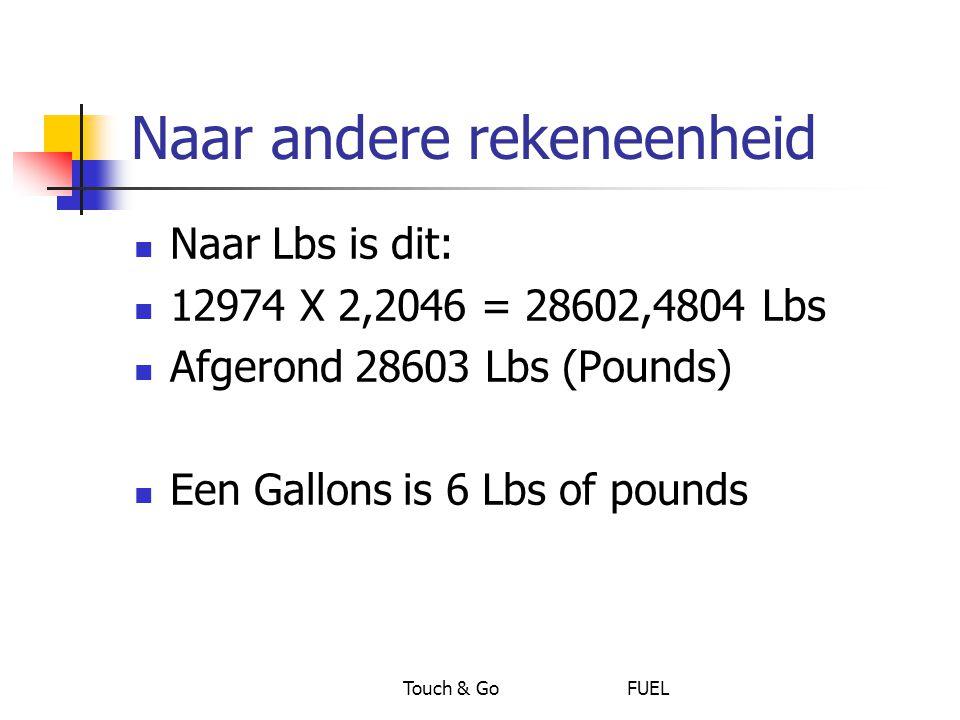 Touch & Go FUEL Naar andere rekeneenheid Naar Lbs is dit: 12974 X 2,2046 = 28602,4804 Lbs Afgerond 28603 Lbs (Pounds) Een Gallons is 6 Lbs of pounds