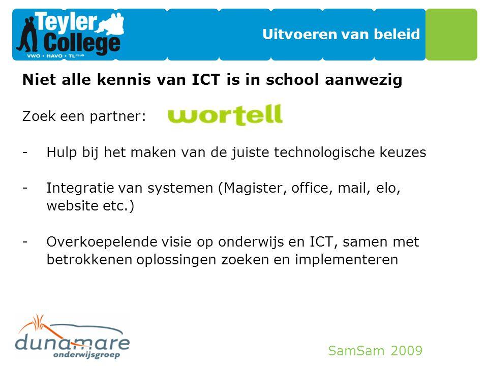 SamSam 2009 Uitvoeren van beleid Niet alle kennis van ICT is in school aanwezig Zoek een partner: -Hulp bij het maken van de juiste technologische keu