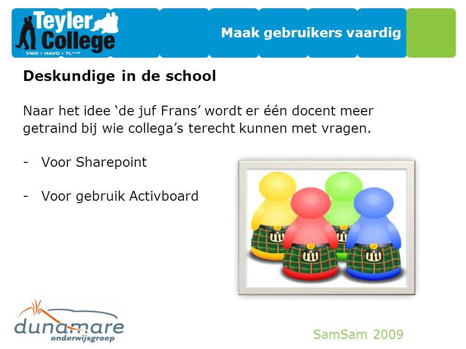 SamSam 2009 Maak gebruikers vaardig Deskundige in de school Naar het idee 'de juf Frans' wordt er één docent meer getraind bij wie collega's terecht k