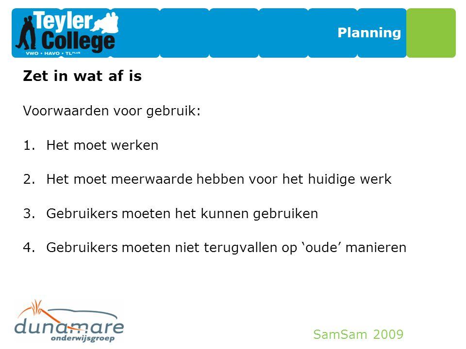 SamSam 2009 Planning Zet in wat af is Voorwaarden voor gebruik: 1.Het moet werken 2.Het moet meerwaarde hebben voor het huidige werk 3.Gebruikers moet