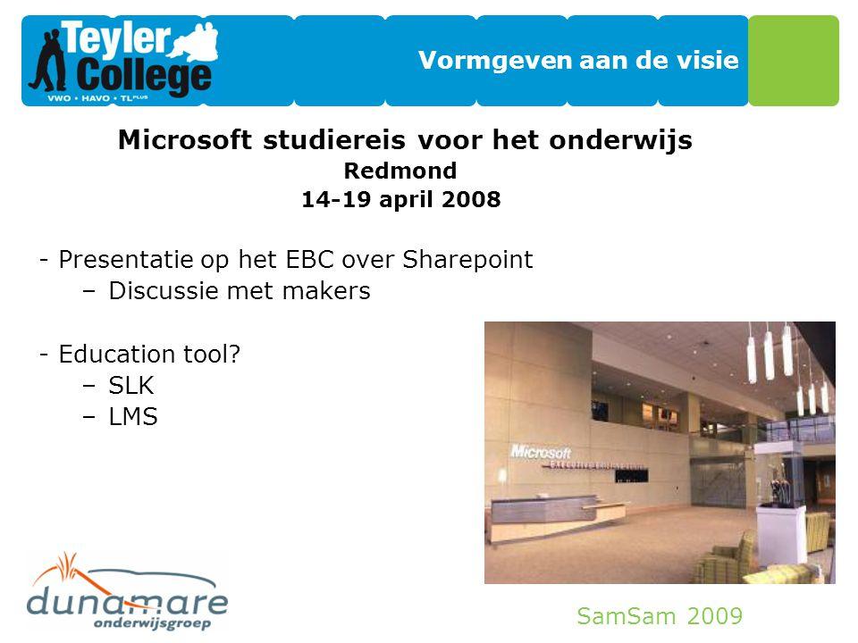 SamSam 2009 Vormgeven aan de visie Microsoft studiereis voor het onderwijs Redmond 14-19 april 2008 -Presentatie op het EBC over Sharepoint –Discussie
