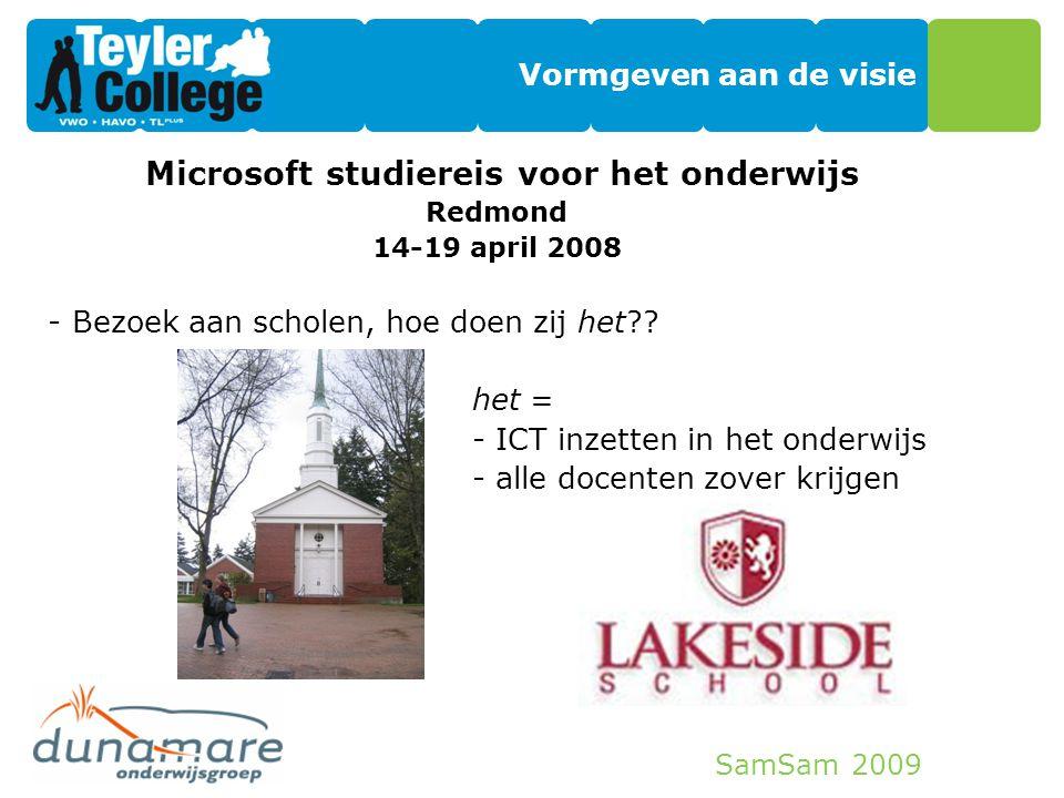 SamSam 2009 Vormgeven aan de visie Microsoft studiereis voor het onderwijs Redmond 14-19 april 2008 -Bezoek aan scholen, hoe doen zij het?? het = - IC