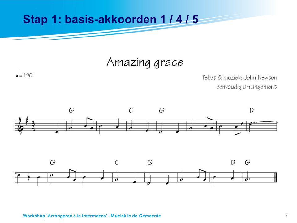 7 Workshop Arrangeren à la Intermezzo - Muziek in de Gemeente Stap 1: basis-akkoorden 1 / 4 / 5 Stap 1: Basis-akkoorden: grondtoon, kwart, kwint