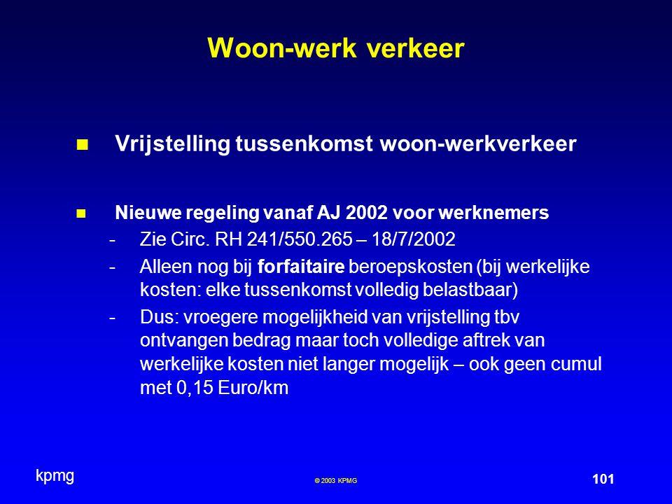 kpmg 101 © 2003 KPMG Woon-werk verkeer Vrijstelling tussenkomst woon-werkverkeer Nieuwe regeling vanaf AJ 2002 voor werknemers -Zie Circ. RH 241/550.2