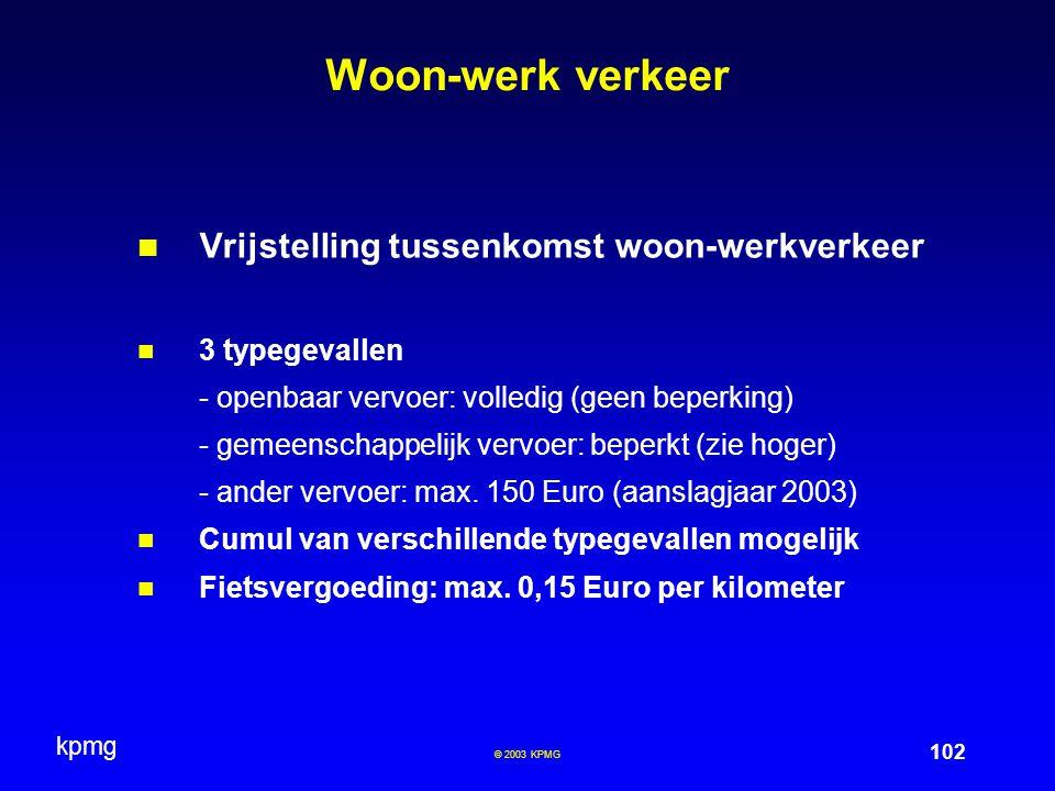 kpmg 102 © 2003 KPMG Woon-werk verkeer Vrijstelling tussenkomst woon-werkverkeer 3 typegevallen - openbaar vervoer: volledig (geen beperking) - gemeen