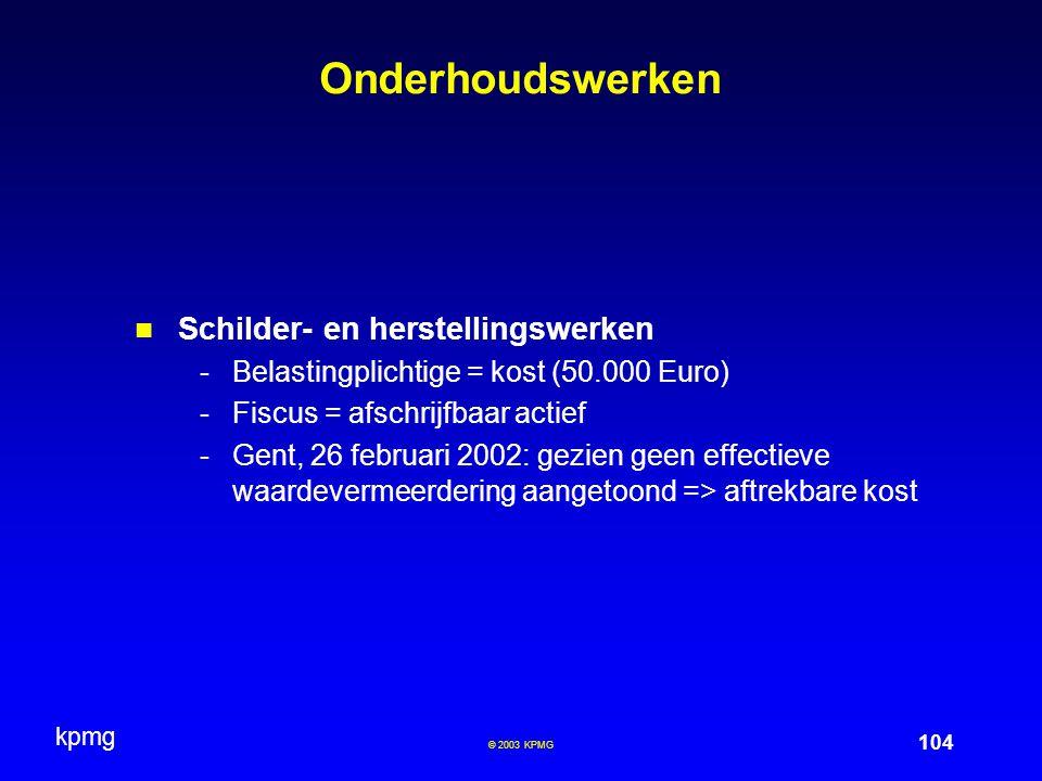 kpmg 104 © 2003 KPMG Onderhoudswerken Schilder- en herstellingswerken -Belastingplichtige = kost (50.000 Euro) -Fiscus = afschrijfbaar actief -Gent, 2
