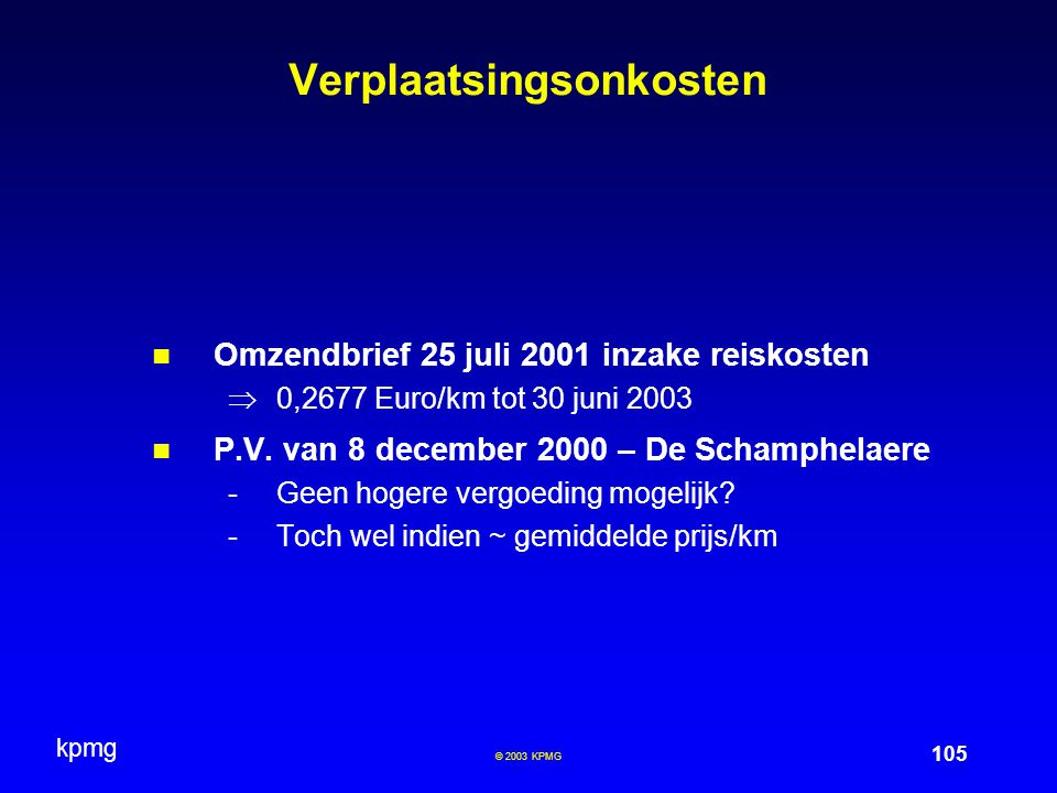 kpmg 105 © 2003 KPMG Verplaatsingsonkosten Omzendbrief 25 juli 2001 inzake reiskosten  0,2677 Euro/km tot 30 juni 2003 P.V.