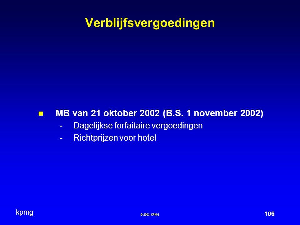 kpmg 106 © 2003 KPMG Verblijfsvergoedingen MB van 21 oktober 2002 (B.S. 1 november 2002) -Dagelijkse forfaitaire vergoedingen -Richtprijzen voor hotel